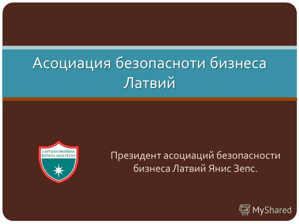 Асоциация безопасноти бизнеса Латвий Президент асоциаций безопасности бизнеса Латвий Янис Зепс.