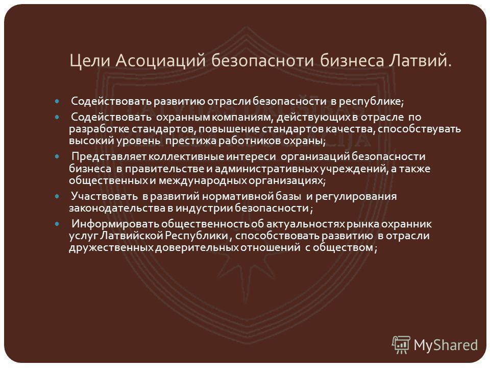 Цели Асоциаций безопасноти бизнеса Латвий. Содействовать развитию отрасли безопасности в республике; Содействовать охранным компаниям, действующих в отрасле по разработке стандартов, повышение стандартов качества, способствувать высокий уровень прест