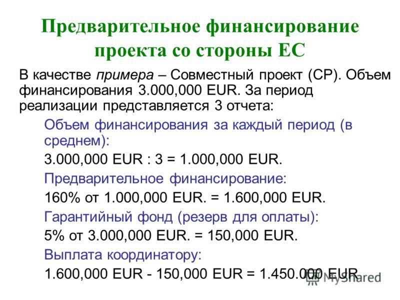 Предварительное финансирование проекта со стороны ЕС В качестве примера – Совместный проект (СP). Объем финансирования 3.000,000 EUR. За период реализации представляется 3 отчета: Объем финансирования за каждый период (в среднем): 3.000,000 EUR : 3 =