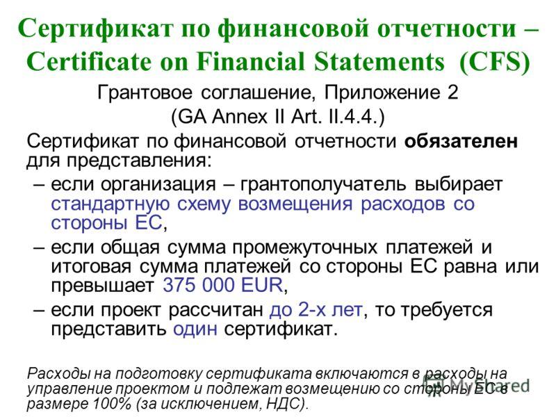 Сертификат по финансовой отчетности – Certificate on Financial Statements (CFS) Грантовое соглашение, Приложение 2 (GA Annex II Art. II.4.4.) Сертификат по финансовой отчетности обязателен для представления: –если организация – грантополучатель выбир