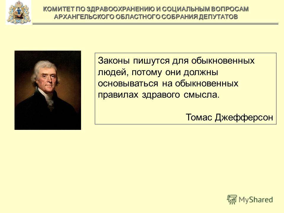 КОМИТЕТ ПО ЗДРАВООХРАНЕНИЮ И СОЦИАЛЬНЫМ ВОПРОСАМ АРХАНГЕЛЬСКОГО ОБЛАСТНОГО СОБРАНИЯ ДЕПУТАТОВ Законы пишутся для обыкновенных людей, потому они должны основываться на обыкновенных правилах здравого смысла. Томас Джефферсон