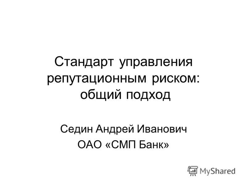 Стандарт управления репутационным риском: общий подход Седин Андрей Иванович ОАО «СМП Банк»