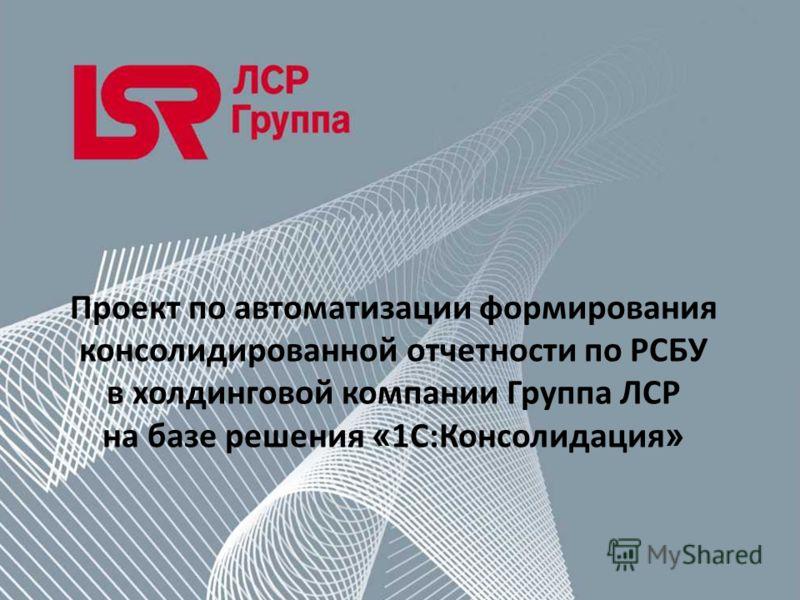 Проект по автоматизации формирования консолидированной отчетности по РСБУ в холдинговой компании Группа ЛСР на базе решения « 1С:Консолидация »