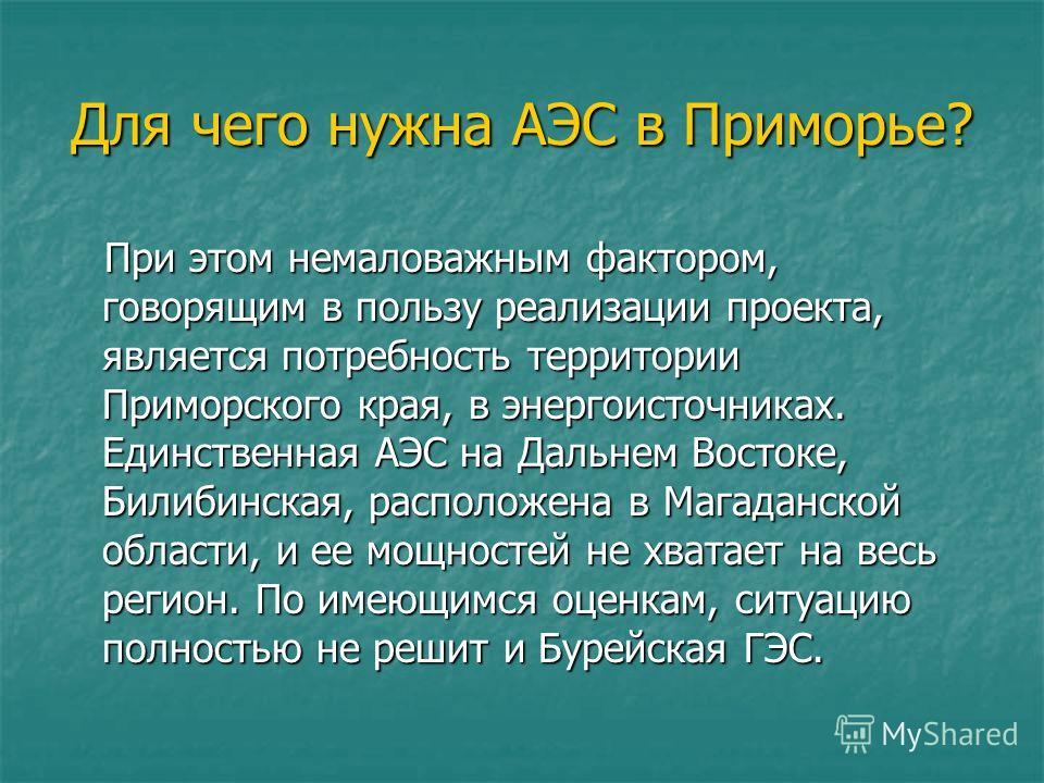 Для чего нужна АЭС в Приморье? При этом немаловажным фактором, говорящим в пользу реализации проекта, является потребность территории Приморского края, в энергоисточниках. Единственная АЭС на Дальнем Востоке, Билибинская, расположена в Магаданской об