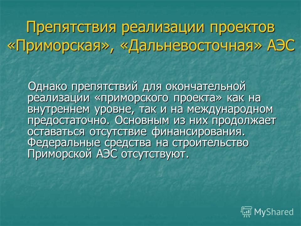 Препятствия реализации проектов «Приморская», «Дальневосточная» АЭС Однако препятствий для окончательной реализации «приморского проекта» как на внутреннем уровне, так и на международном предостаточно. Основным из них продолжает оставаться отсутствие