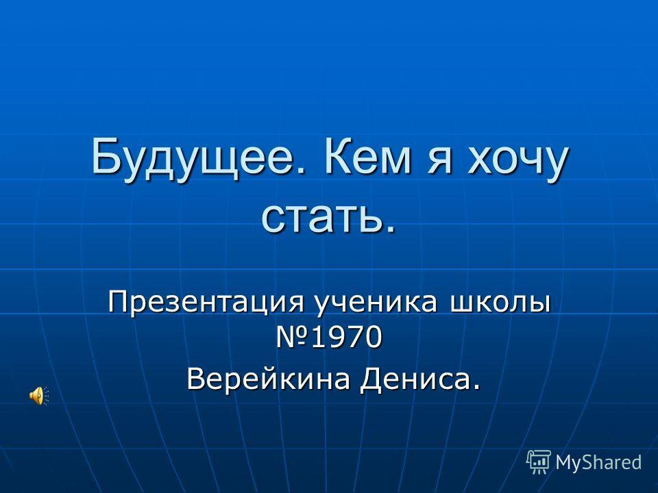 Будущее. Кем я хочу стать. Презентация ученика школы 1970 Верейкина Дениса. Верейкина Дениса.