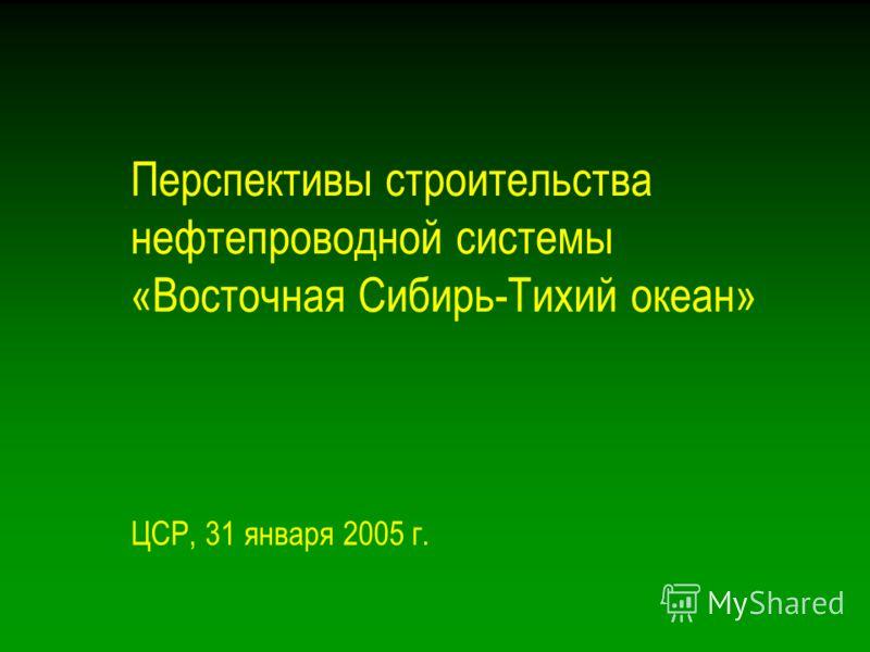 Перспективы строительства нефтепроводной системы «Восточная Сибирь-Тихий океан» ЦСР, 31 января 2005 г.