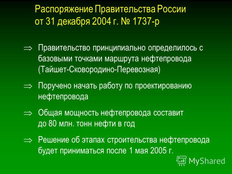Распоряжение Правительства России от 31 декабря 2004 г. 1737-р Правительство принципиально определилось с базовыми точками маршрута нефтепровода (Тайшет-Сковородино-Перевозная) Поручено начать работу по проектированию нефтепровода Общая мощность нефт