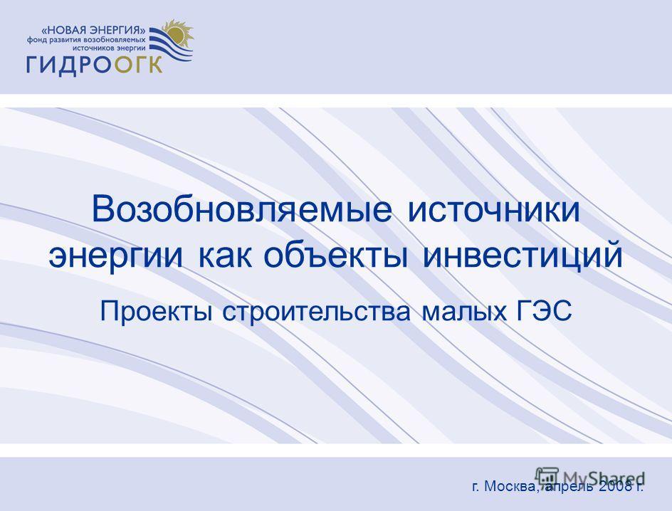 Возобновляемые источники энергии как объекты инвестиций Проекты строительства малых ГЭС г. Москва, апрель 2008 г.
