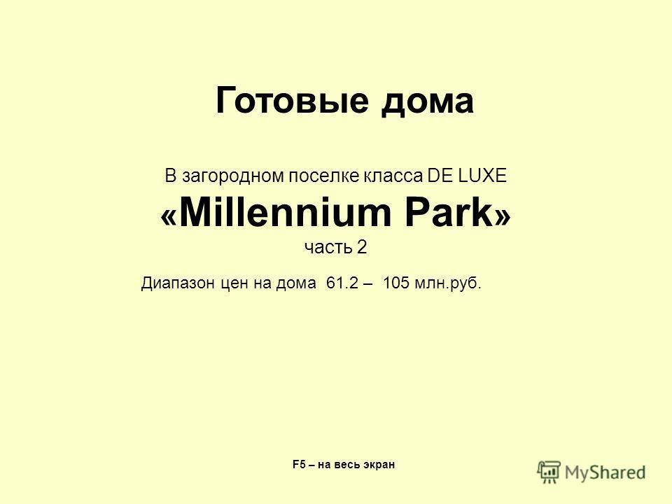 В загородном поселке класса DE LUXE « Millennium Park » часть 2 F5 – на весь экран Готовые дома Диапазон цен на дома 61.2 – 105 млн.руб.
