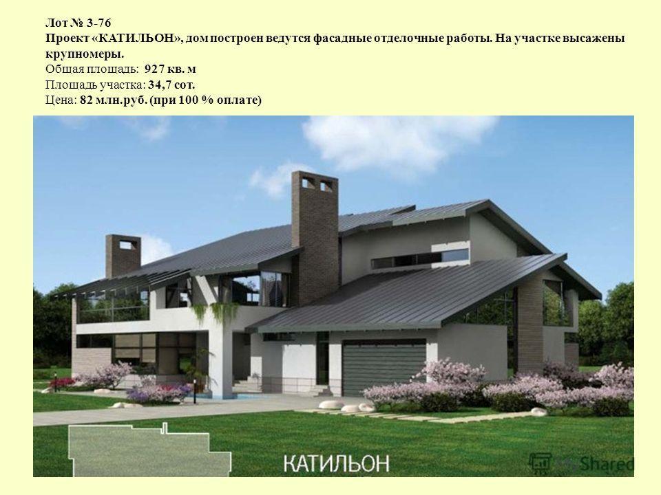 Лот 3-76 Проект «КАТИЛЬОН», дом построен ведутся фасадные отделочные работы. На участке высажены крупномеры. Общая площадь: 927 кв. м Площадь участка: 34,7 сот. Цена: 82 млн.руб. (при 100 % оплате)