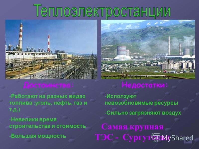 Достоинства: -Работают на разных видах топлива :уголь, нефть, газ и т.д.) -Невелики время строительства и стоимость -Большая мощность Недостатки: -Исползуют невозобновимые ресурсы -Сильно загрязняют воздух Самая крупная ТЭС - Сургутская