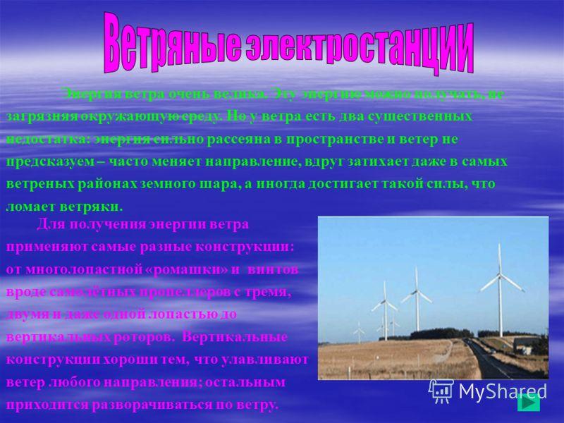 Энергия ветра очень велика. Эту энергию можно получать, не загрязняя окружающую среду. Но у ветра есть два существенных недостатка: энергия сильно рассеяна в пространстве и ветер не предсказуем – часто меняет направление, вдруг затихает даже в самых