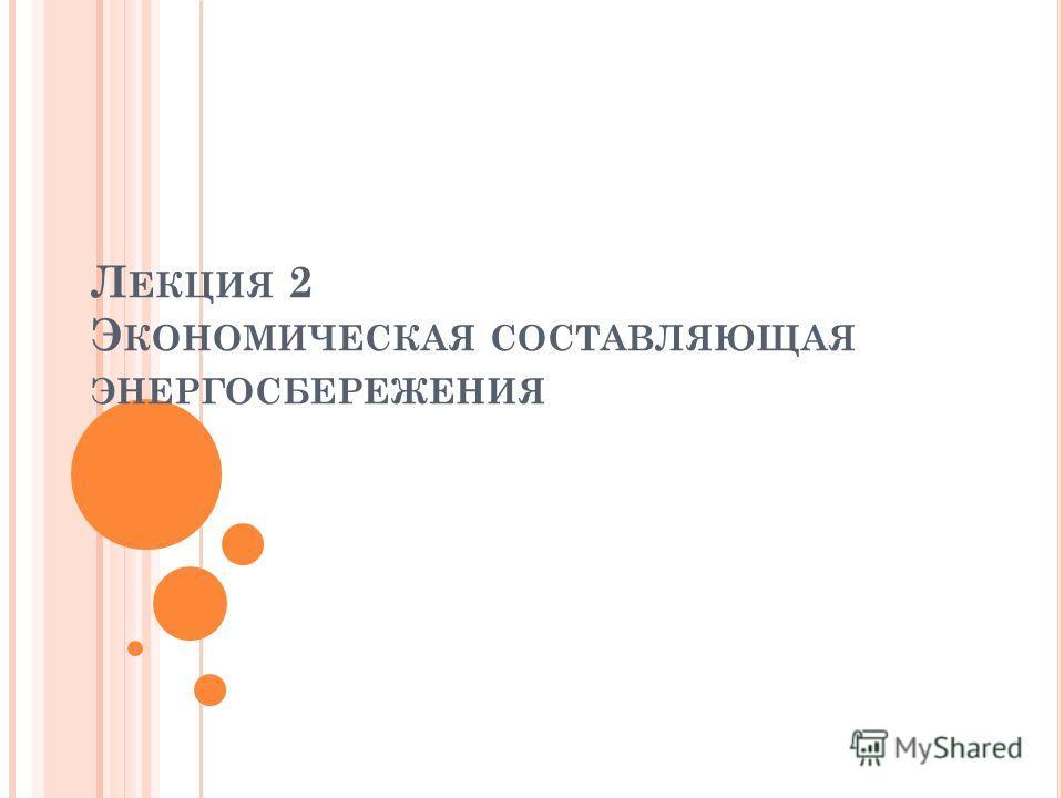 Л ЕКЦИЯ 2 Э КОНОМИЧЕСКАЯ СОСТАВЛЯЮЩАЯ ЭНЕРГОСБЕРЕЖЕНИЯ