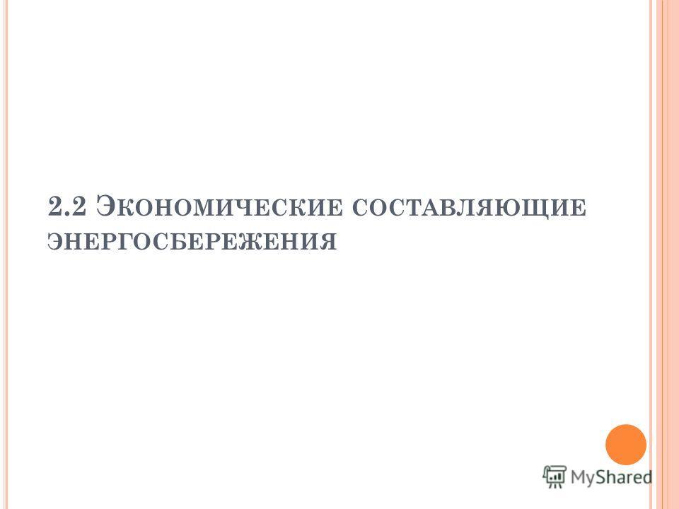 2.2 Э КОНОМИЧЕСКИЕ СОСТАВЛЯЮЩИЕ ЭНЕРГОСБЕРЕЖЕНИЯ