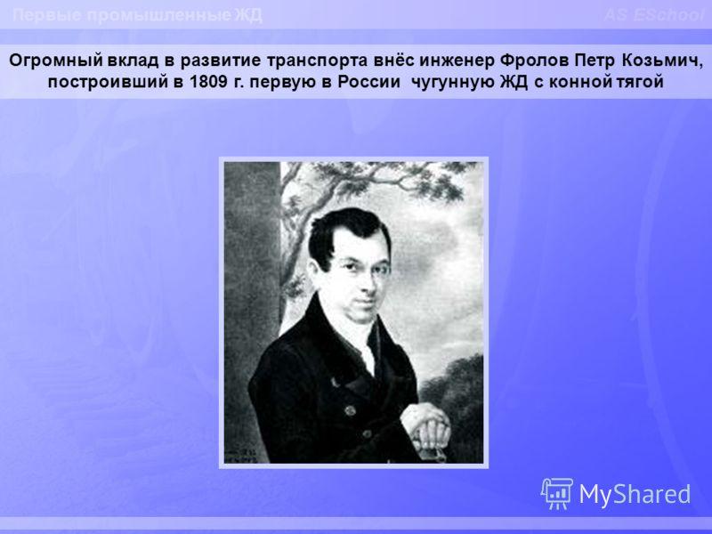 AS ESchool Огромный вклад в развитие транспорта внёс инженер Фролов Петр Козьмич, построивший в 1809 г. первую в России чугунную ЖД с конной тягой Первые промышленные ЖД