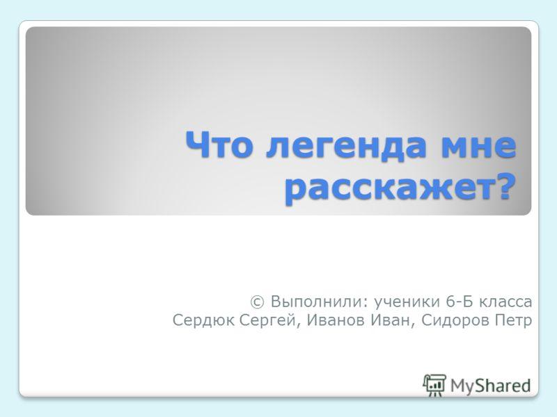 Что легенда мне расскажет? © Выполнили: ученики 6-Б класса Сердюк Сергей, Иванов Иван, Сидоров Петр