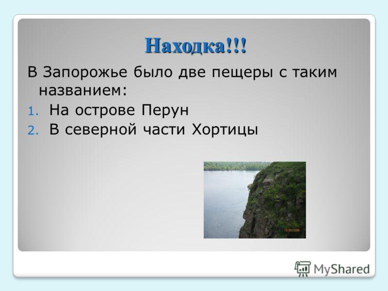 В Запорожье было две пещеры с таким названием: 1. На острове Перун 2. В северной части Хортицы Находка!!!