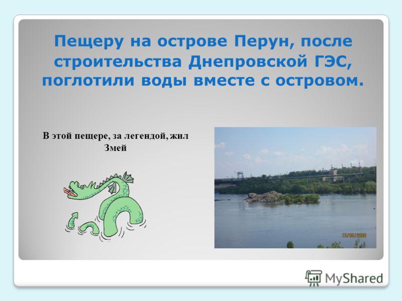 Пещеру на острове Перун, после строительства Днепровской ГЭС, поглотили воды вместе с островом. В этой пещере, за легендой, жил Змей