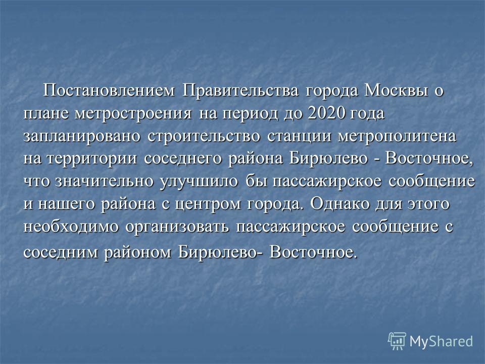 Постановлением Правительства города Москвы о плане метростроения на период до 2020 года запланировано строительство станции метрополитена на территории соседнего района Бирюлево - Восточное, что значительно улучшило бы пассажирское сообщение и нашего