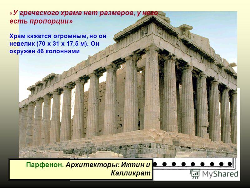 Парфенон. Архитекторы: Иктин и Калликрат Храм кажется огромным, но он невелик (70 x 31 x 17,5 м). Он окружен 46 колоннами « У греческого храма нет размеров, у него есть пропорции»