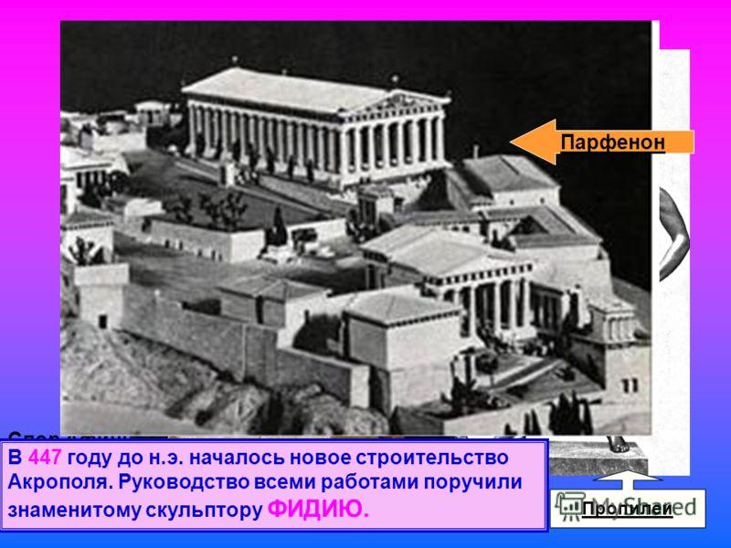 Спор Афины и Посейдона за правом владеть Аттикой Пропилеи В 447 году до н.э. началось новое строительство Акрополя. Руководство всеми работами поручили знаменитому скульптору ФИДИЮ. Парфенон