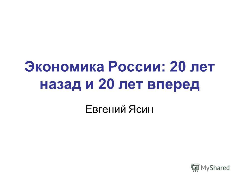 Экономика России: 20 лет назад и 20 лет вперед Евгений Ясин