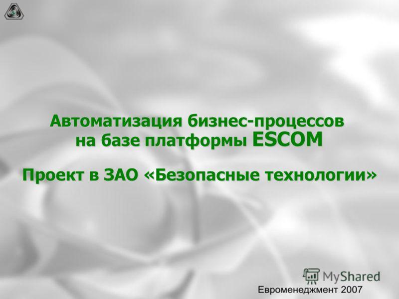 Автоматизация бизнес-процессов на базе платформы ESCOM Проект в ЗАО «Безопасные технологии»