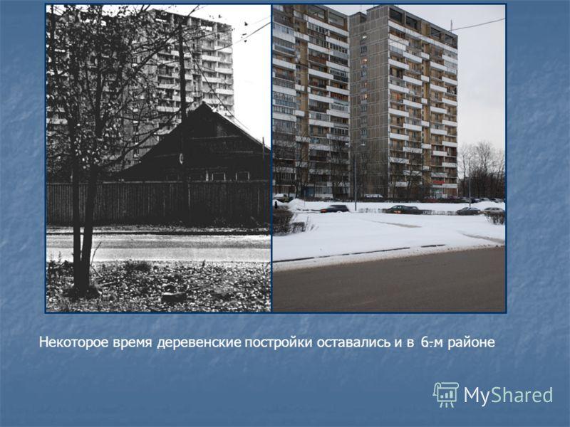 Некоторое время деревенские постройки оставались и в 6-м районе…