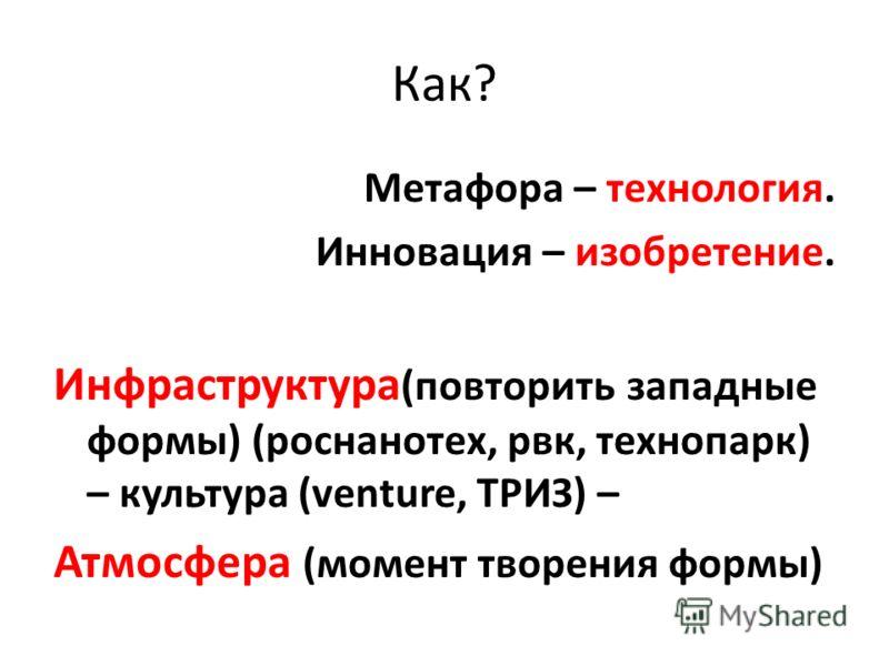 Как? Метафора – технология. Инновация – изобретение. Инфраструктура (повторить западные формы) (роснанотех, рвк, технопарк) – культура (venture, ТРИЗ) – Атмосфера (момент творения формы)