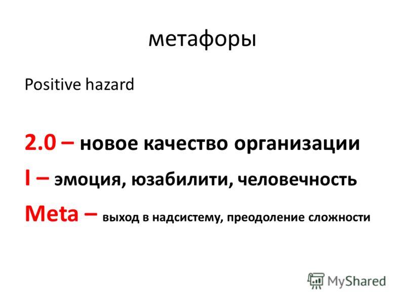 метафоры Positive hazard 2.0 – новое качество организации I – эмоция, юзабилити, человечность Meta – выход в надсистему, преодоление сложности