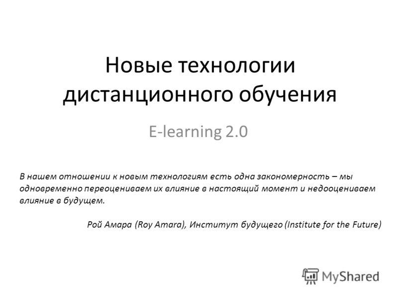 Новые технологии дистанционного обучения E-learning 2.0 В нашем отношении к новым технологиям есть одна закономерность – мы одновременно переоцениваем их влияние в настоящий момент и недооцениваем влияние в будущем. Рой Амара (Roy Amara), Институт бу