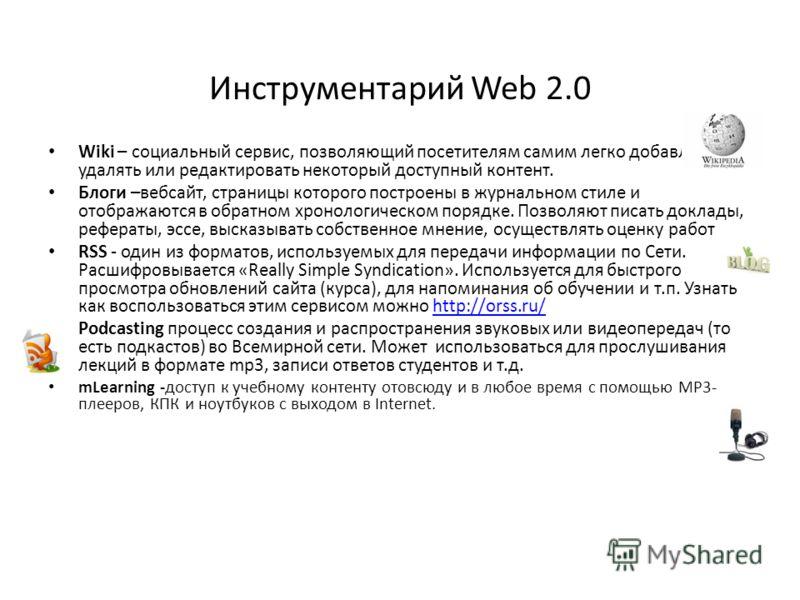 Инструментарий Web 2.0 Wiki – социальный сервис, позволяющий посетителям самим легко добавлять, удалять или редактировать некоторый доступный контент. Блоги –вебсайт, страницы которого построены в журнальном стиле и отображаются в обратном хронологич
