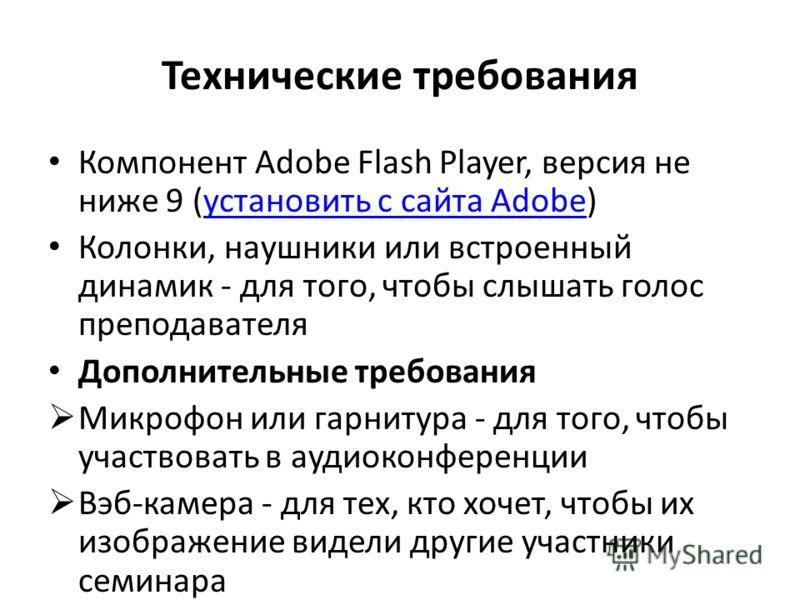 Технические требования Компонент Adobe Flash Player, версия не ниже 9 (установить с сайта Adobe)установить с сайта Adobe Колонки, наушники или встроенный динамик - для того, чтобы слышать голос преподавателя Дополнительные требования Микрофон или гар