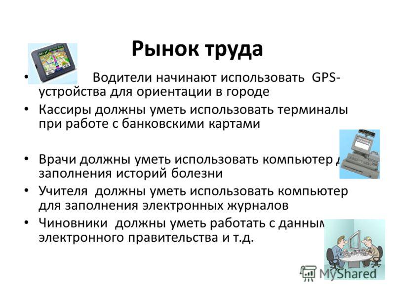 Рынок труда Водители начинают использовать GPS- устройства для ориентации в городе Кассиры должны уметь использовать терминалы при работе с банковскими картами Врачи должны уметь использовать компьютер для заполнения историй болезни Учителя должны ум