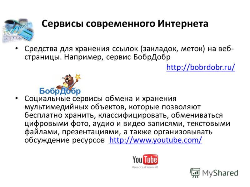 Сервисы современного Интернета Средства для хранения ссылок (закладок, меток) на веб- страницы. Например, сервис БобрДобр http://bobrdobr.ru/ Социальные сервисы обмена и хранения мультимедийных объектов, которые позволяют бесплатно хранить, классифиц