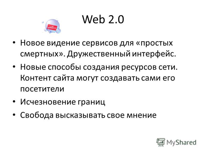 Web 2.0 Новое видение сервисов для «простых смертных». Дружественный интерфейс. Новые способы создания ресурсов сети. Контент сайта могут создавать сами его посетители Исчезновение границ Свобода высказывать свое мнение