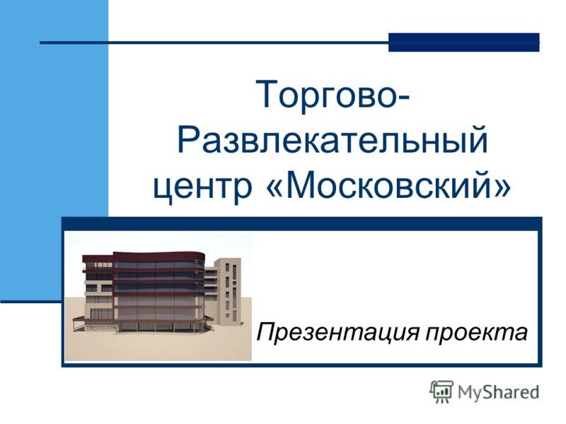 Торгово- Развлекательный центр «Московский» Презентация проекта