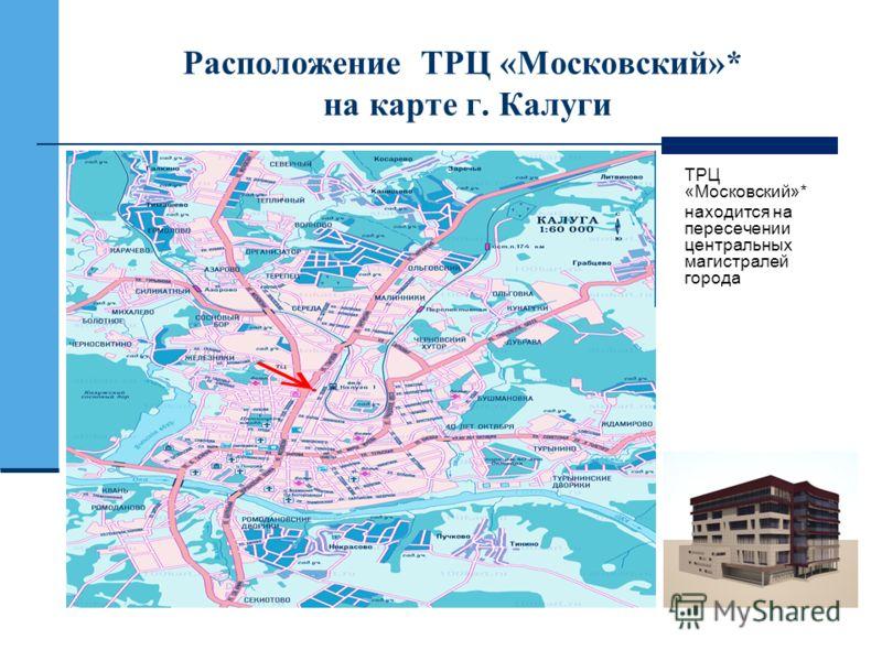 Расположение ТРЦ «Московский»* на карте г. Калуги ТРЦ «Московский»* находится на пересечении центральных магистралей города