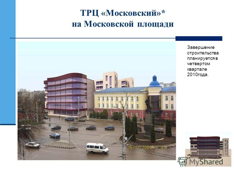 ТРЦ «Московский»* на Московской площади Завершение строительства планируется в четвертом квартале 2010года.