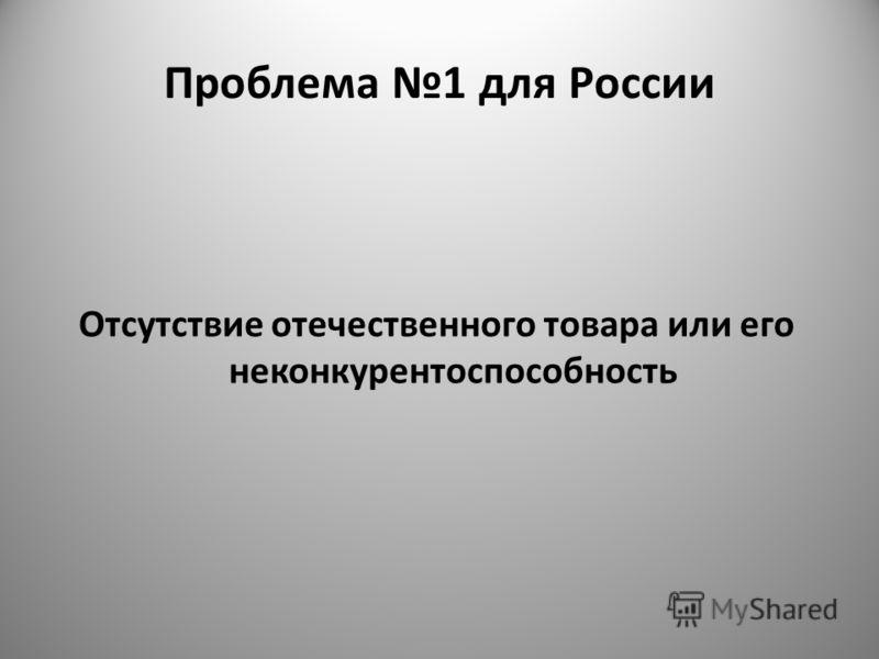 Проблема 1 для России Отсутствие отечественного товара или его неконкурентоспособность