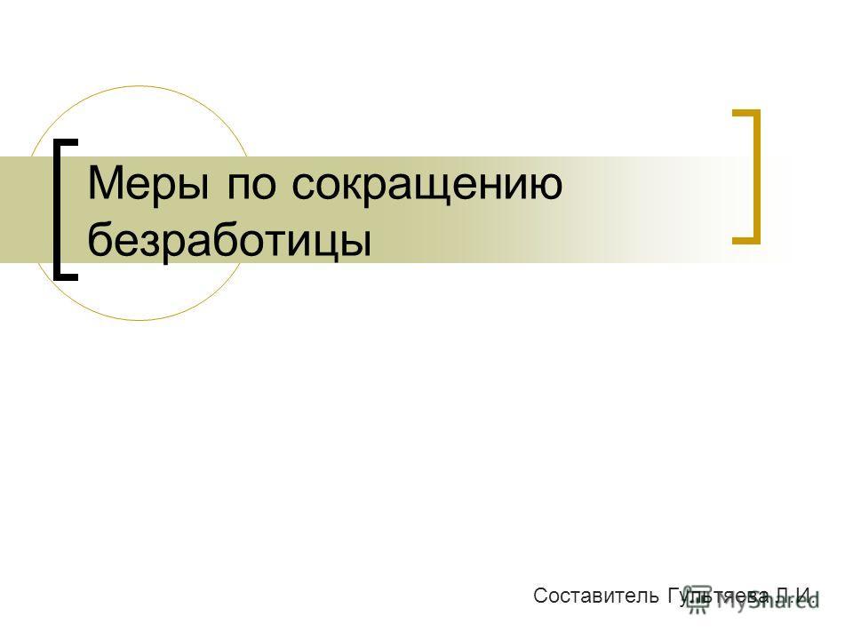 Меры по сокращению безработицы Составитель Гультяева Л.И.