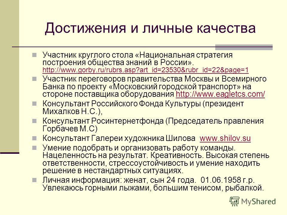 Достижения и личные качества Участник круглого стола «Национальная стратегия построения общества знаний в России». http://www.gorby.ru/rubrs.asp?art_id=23530&rubr_id=22&page=1 http://www.gorby.ru/rubrs.asp?art_id=23530&rubr_id=22&page=1 Участник пере