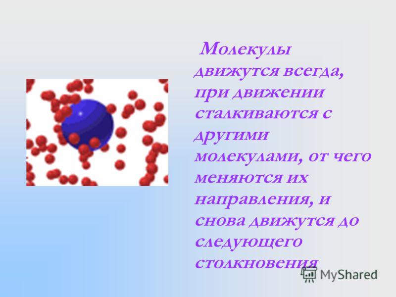 Молекулы движутся всегда, при движении сталкиваются с другими молекулами, от чего меняются их направления, и снова движутся до следующего столкновения