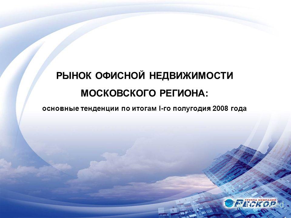 РЫНОК ОФИСНОЙ НЕДВИЖИМОСТИ МОСКОВСКОГО РЕГИОНА: основные тенденции по итогам I-го полугодия 2008 года