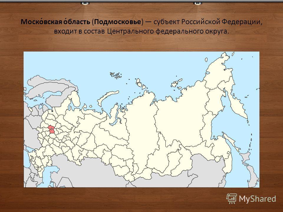 Моско́вская о́бласть (Подмосковье) субъект Российской Федерации, входит в состав Центрального федерального округа.