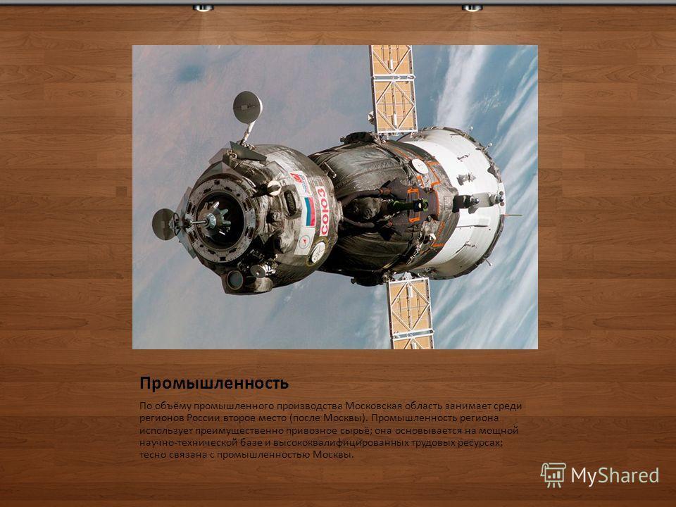 Промышленность По объёму промышленного производства Московская область занимает среди регионов России второе место (после Москвы). Промышленность региона использует преимущественно привозное сырьё; она основывается на мощной научно-технической базе и