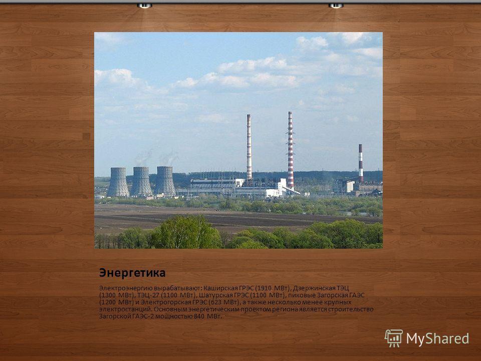 Энергетика Электроэнергию вырабатывают: Каширская ГРЭС (1910 МВт), Дзержинская ТЭЦ (1300 МВт), ТЭЦ-27 (1100 МВт), Шатурская ГРЭС (1100 МВт), пиковые Загорская ГАЭС (1200 МВт) и Электрогорская ГРЭС (623 МВт), а также несколько менее крупных электроста