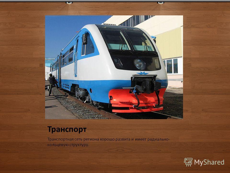 Транспорт Транспортная сеть региона хорошо развита и имеет радиально- кольцевую структуру.
