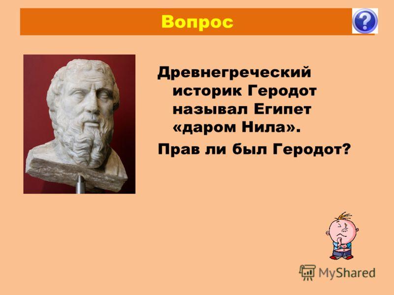Вопрос Древнегреческий историк Геродот называл Египет «даром Нила». Прав ли был Геродот?